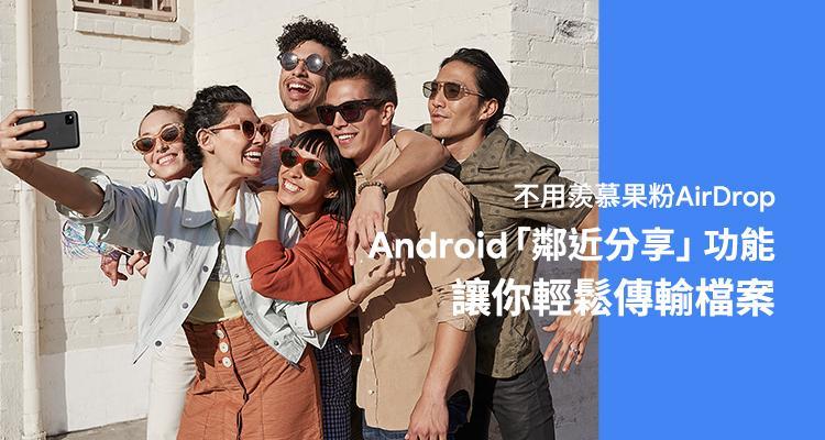 不用羨慕果粉 AirDrop!Android「鄰近分享」功能讓你輕鬆傳輸檔案